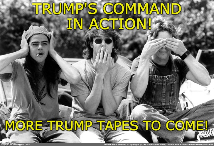 see no evil, hear no evil, speak no evil | TRUMP'S COMMAND IN ACTION! MORE TRUMP TAPES TO COME! | image tagged in trump's command,trump tapes,trump russia collusion,see no evil hear no evil speak no evil | made w/ Imgflip meme maker