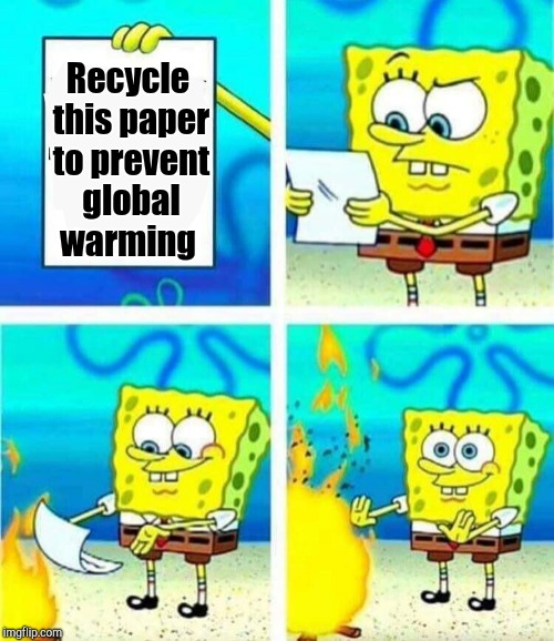 sponge bob letter burning | Recycle this paper to prevent global warming | image tagged in sponge bob letter burning | made w/ Imgflip meme maker