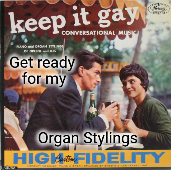 Get ready for my Organ Stylings | made w/ Imgflip meme maker