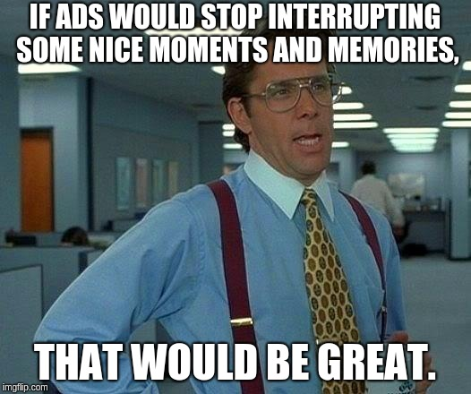 I mean seriously, they appear at the exact wrong times! | IF ADS WOULD STOP INTERRUPTING SOME NICE MOMENTS AND MEMORIES, THAT WOULD BE GREAT. | image tagged in memes,that would be great | made w/ Imgflip meme maker