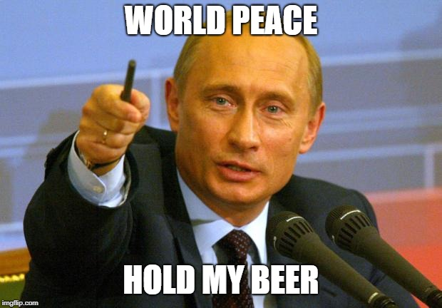 Good Guy Putin | WORLD PEACE HOLD MY BEER | image tagged in memes,good guy putin | made w/ Imgflip meme maker