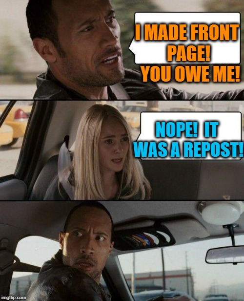 The Rock Driving Meme | I MADE FRONT PAGE!  YOU OWE ME! NOPE!  IT WAS A REPOST! | image tagged in memes,the rock driving | made w/ Imgflip meme maker