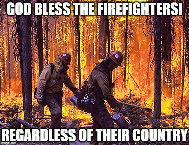 Death toll from fires in Greece continues to rise: now at 79! | GOD BLESS THE FIREFIGHTERS! REGARDLESS OF THEIR COUNTRY | image tagged in firefighters,tough job | made w/ Imgflip meme maker