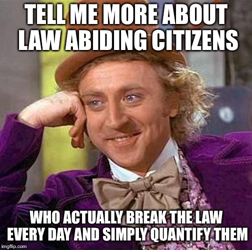 Creepy Condescending Wonka Meme | TELL ME MORE ABOUT LAW ABIDING CITIZENS WHO ACTUALLY BREAK THE LAW EVERY DAY AND SIMPLY QUANTIFY THEM | image tagged in memes,creepy condescending wonka | made w/ Imgflip meme maker