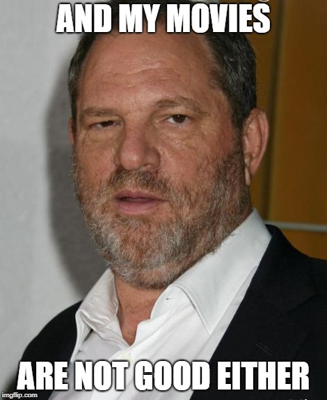 AND MY MOVIES ARE NOT GOOD EITHER | image tagged in harvey weinstein | made w/ Imgflip meme maker