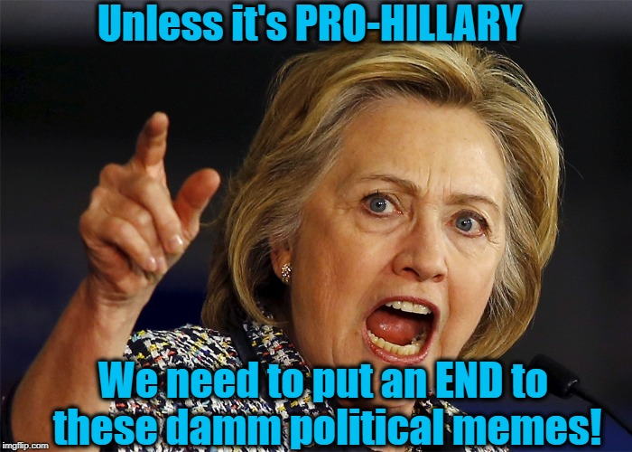 Unless it's PRO-HILLARY We need to put an END to these damm political memes! | made w/ Imgflip meme maker