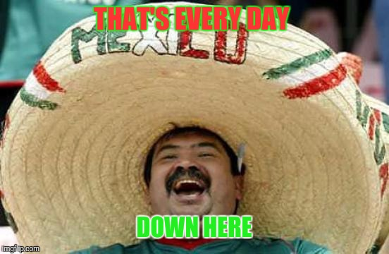 Happy Mexican | THAT'S EVERY DAY DOWN HERE | image tagged in happy mexican | made w/ Imgflip meme maker