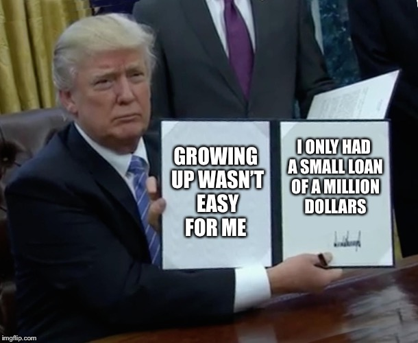 Trump Bill Signing Meme | GROWING UP WASN'T EASY FOR ME I ONLY HAD A SMALL LOAN OF A MILLION DOLLARS | image tagged in memes,trump bill signing | made w/ Imgflip meme maker