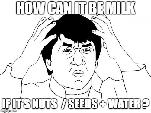 Jackie Chan WTF Meme | HOW CAN IT BE MILK IF IT'S NUTS  / SEEDS + WATER ? | image tagged in memes,jackie chan wtf | made w/ Imgflip meme maker