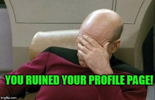 Captain Picard Facepalm Meme | YOU RUINED YOUR PROFILE PAGE! | image tagged in memes,captain picard facepalm | made w/ Imgflip meme maker