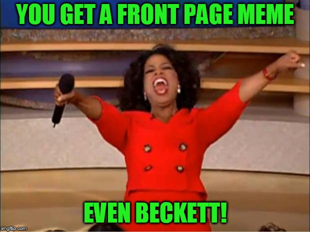 Oprah You Get A Meme | YOU GET A FRONT PAGE MEME EVEN BECKETT! | image tagged in memes,oprah you get a | made w/ Imgflip meme maker