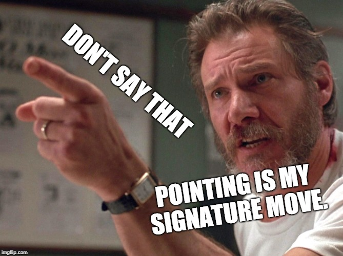 DON'T SAY THAT POINTING IS MY SIGNATURE MOVE. | image tagged in pointer | made w/ Imgflip meme maker