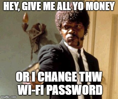 Say That Again I Dare You | HEY, GIVE ME ALL YO MONEY OR I CHANGE THW WI-FI PASSWORD | image tagged in memes,say that again i dare you | made w/ Imgflip meme maker