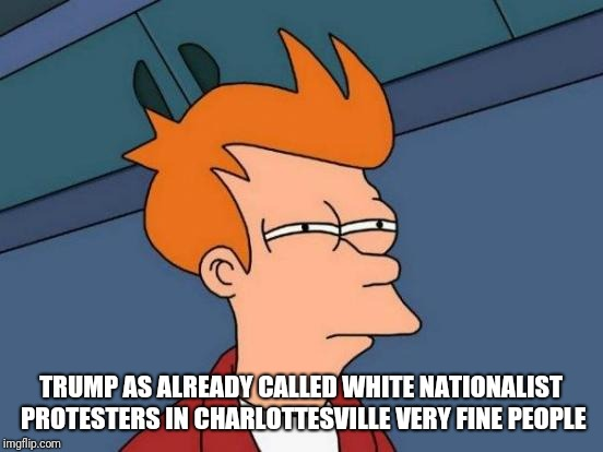 Futurama Fry Meme | TRUMP AS ALREADY CALLED WHITE NATIONALIST PROTESTERS IN CHARLOTTESVILLE VERY FINE PEOPLE | image tagged in memes,futurama fry | made w/ Imgflip meme maker