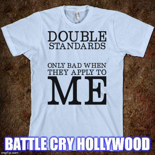 Media's double standard...Hypocrisy squared.. | BATTLE CRY HOLLYWOOD | image tagged in media's double standardhypocrisy squared | made w/ Imgflip meme maker