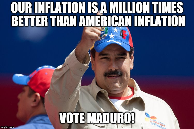 maduro venezuela nicolas | OUR INFLATION IS A MILLION TIMES BETTER THAN AMERICAN INFLATION VOTE MADURO! | image tagged in maduro venezuela nicolas | made w/ Imgflip meme maker