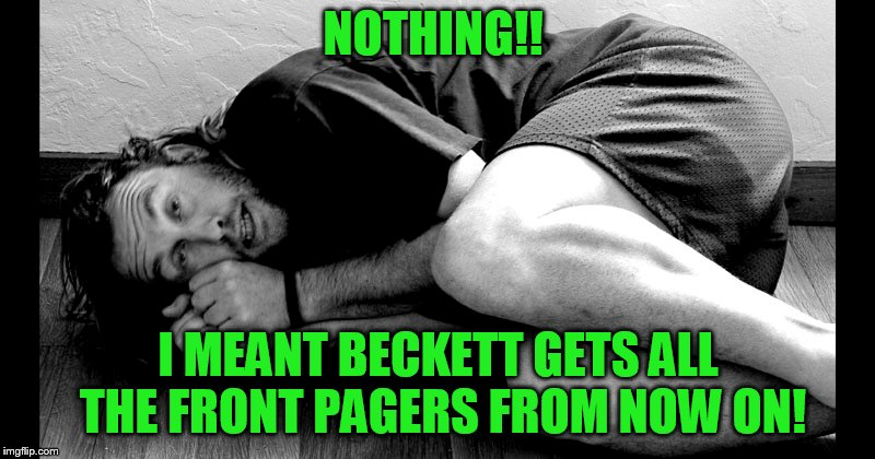NOTHING!! I MEANT BECKETT GETS ALL THE FRONT PAGERS FROM NOW ON! | made w/ Imgflip meme maker