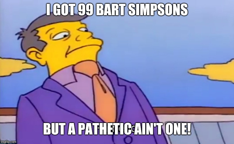 Pathetic Principal | I GOT 99 BART SIMPSONS BUT A PATHETIC AIN'T ONE! | image tagged in pathetic principal,99 problems,funny | made w/ Imgflip meme maker