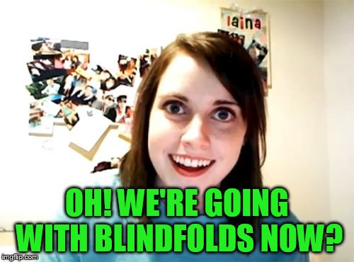 Overly Attached Girlfriend Meme | OH! WE'RE GOING WITH BLINDFOLDS NOW? | image tagged in memes,overly attached girlfriend | made w/ Imgflip meme maker