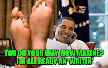 YOU ON YOUR WAY  NOW MAXINE? I'M ALL READY AN' WAITIN' | made w/ Imgflip meme maker