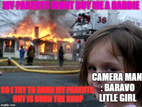 Disaster Girl Meme | MY PARENTS WONT BUY ME A BARBIE SO I TRY TO BURN MY PARENTS BUT IS BURN THE SHOP CAMERA MAN : BARAVO LITLE GIRL | image tagged in memes,disaster girl | made w/ Imgflip meme maker