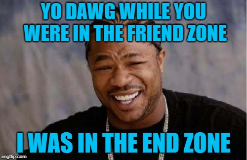 Score | YO DAWG WHILE YOU WERE IN THE FRIEND ZONE I WAS IN THE END ZONE | image tagged in memes,yo dawg heard you,friend zone,dating | made w/ Imgflip meme maker
