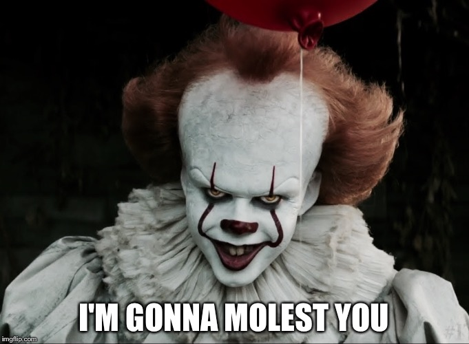 Pennywise the molester | I'M GONNA MOLEST YOU | image tagged in molester pennywise,pennywise 2017 | made w/ Imgflip meme maker