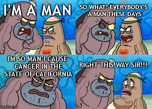 How Tough Are You Meme | I'M A MAN SO WHAT! EVERYBODY'S A MAN THESE DAYS I'M SO MAN I CAUSE CANCER IN THE STATE OF CALIFORNIA RIGHT THIS WAY SIR!!! | image tagged in memes,how tough are you | made w/ Imgflip meme maker