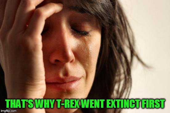 First World Problems Meme | THAT'S WHY T-REX WENT EXTINCT FIRST | image tagged in memes,first world problems | made w/ Imgflip meme maker