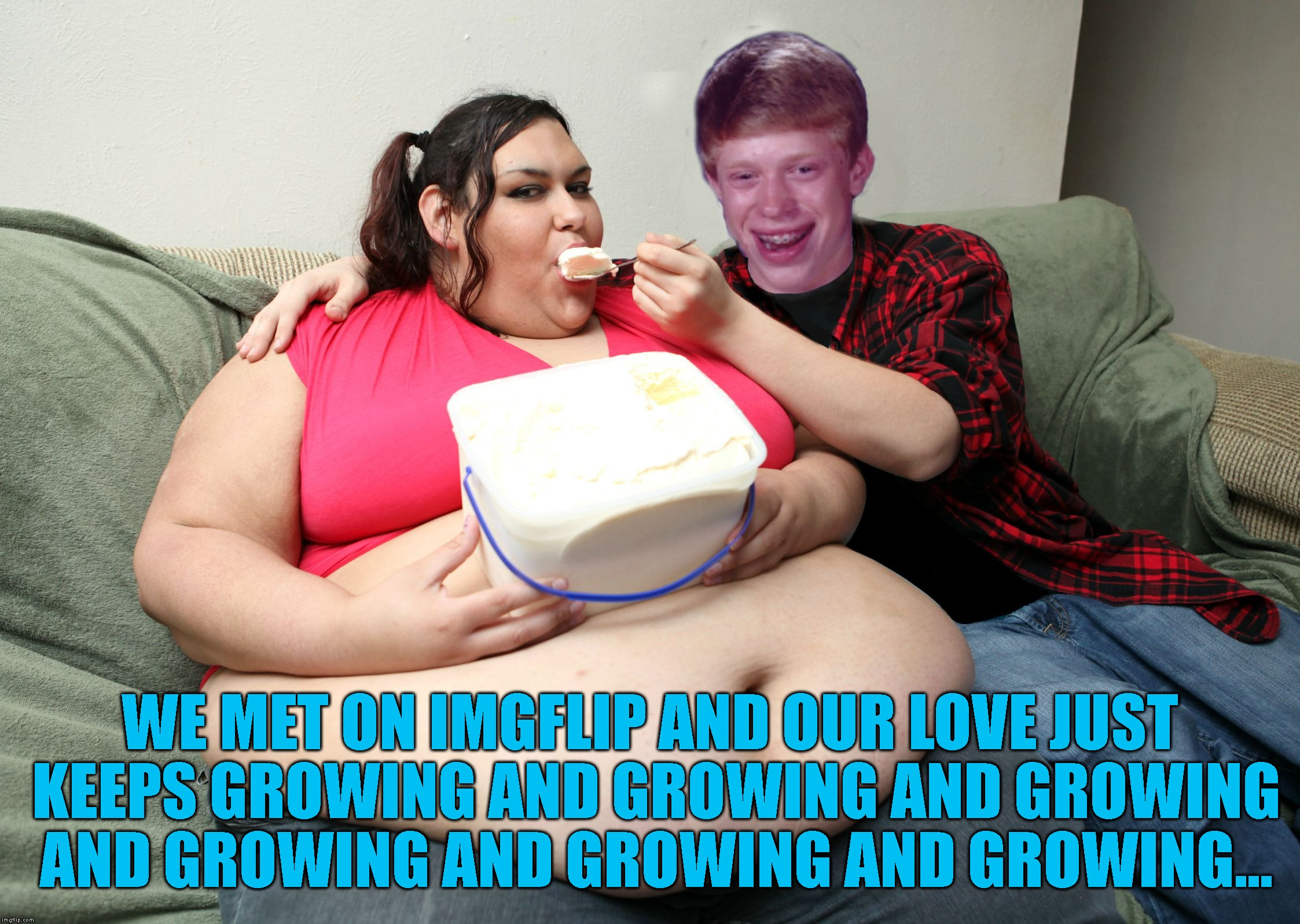 Bad Luck Brian Fat Feeder | WE MET ON IMGFLIP AND OUR LOVE JUST KEEPS GROWING AND GROWING AND GROWING AND GROWING AND GROWING AND GROWING... | image tagged in bad luck brian fat feeder | made w/ Imgflip meme maker