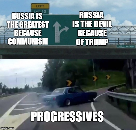 Never have you seen liberals change their tune so fast! | RUSSIA IS THE GREATEST BECAUSE COMMUNISM RUSSIA IS THE DEVIL BECAUSE OF TRUMP PROGRESSIVES | image tagged in memes,left exit 12 off ramp,trump putin,damned russians,progressives,communists | made w/ Imgflip meme maker