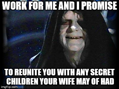 Emperor Palpatine | WORK FOR ME AND I PROMISE TO REUNITE YOU WITH ANY SECRET CHILDREN YOUR WIFE MAY OF HAD | image tagged in emperor palpatine | made w/ Imgflip meme maker