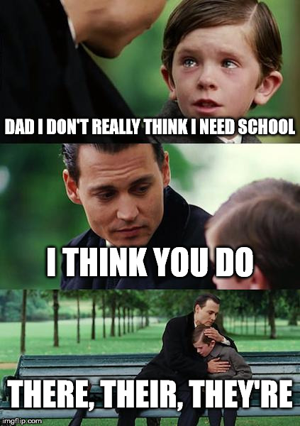 Finding Neverland Meme | DAD I DON'T REALLY THINK I NEED SCHOOL I THINK YOU DO THERE, THEIR, THEY'RE | image tagged in memes,finding neverland | made w/ Imgflip meme maker