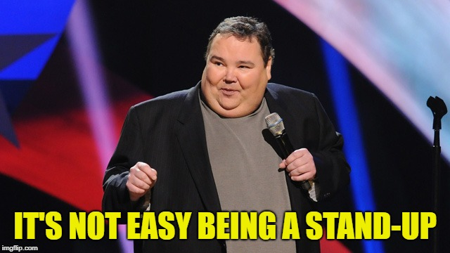 IT'S NOT EASY BEING A STAND-UP | image tagged in smile | made w/ Imgflip meme maker