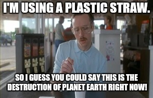 I'm using a plastic straw... | I'M USING A PLASTIC STRAW. SO I GUESS YOU COULD SAY THIS IS THE DESTRUCTION OF PLANET EARTH RIGHT NOW! | image tagged in memes,so i guess you can say things are getting pretty serious,destruction of planet earth,plastic straw | made w/ Imgflip meme maker