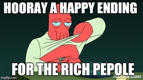 Zoidberg  | HOORAY A HAPPY ENDING FOR THE RICH PEPOLE | image tagged in zoidberg | made w/ Imgflip meme maker