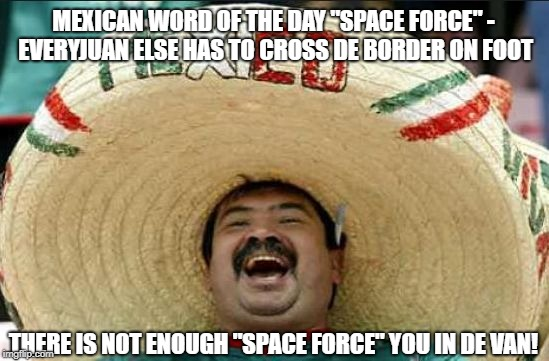 "mexican word of the day | MEXICAN WORD OF THE DAY ""SPACE FORCE"" - EVERYJUAN ELSE HAS TO CROSS DE BORDER ON FOOT THERE IS NOT ENOUGH ""SPACE FORCE"" YOU IN DE VAN! 