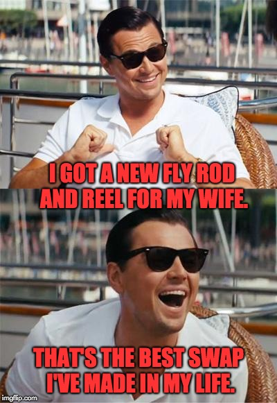 Leonardo DiCaprio Wall Street | I GOT A NEW FLY ROD AND REEL FOR MY WIFE. THAT'S THE BEST SWAP I'VE MADE IN MY LIFE. | image tagged in leonardo dicaprio wall street | made w/ Imgflip meme maker