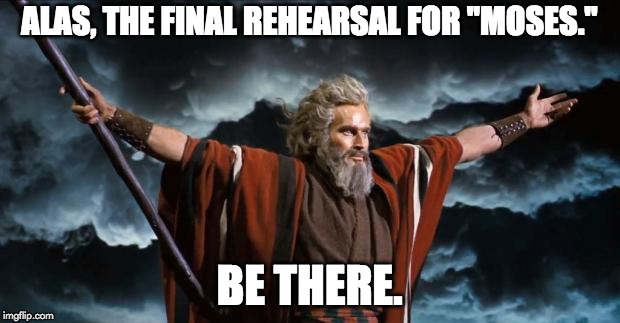 "ALAS, THE FINAL REHEARSAL FOR ""MOSES."" BE THERE. 