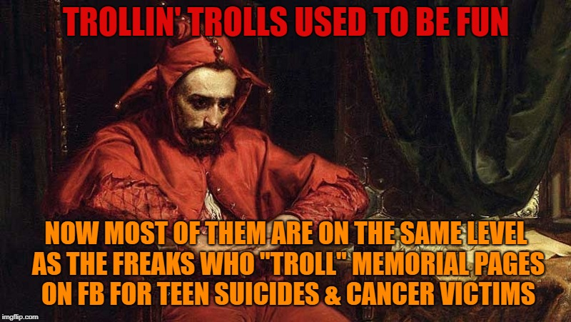 "TROLLIN' TROLLS USED TO BE FUN NOW MOST OF THEM ARE ON THE SAME LEVEL AS THE FREAKS WHO ""TROLL"" MEMORIAL PAGES ON FB FOR TEEN SUICIDES & CAN 