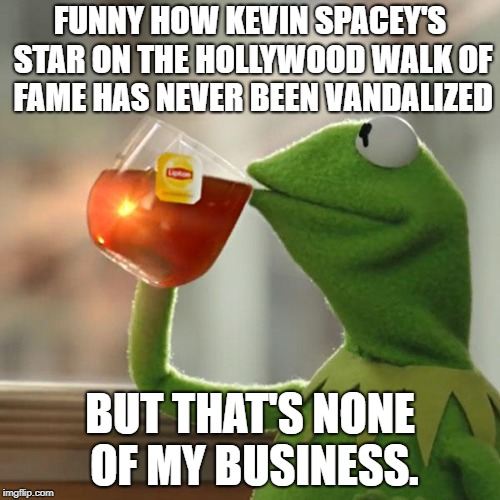Kevin Spacey | FUNNY HOW KEVIN SPACEY'S STAR ON THE HOLLYWOOD WALK OF FAME HAS NEVER BEEN VANDALIZED BUT THAT'S NONE OF MY BUSINESS. | image tagged in memes,but thats none of my business,kermit the frog,hollywood | made w/ Imgflip meme maker