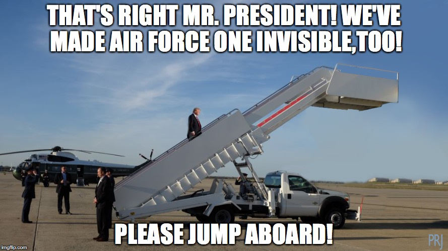 The Emperor's New Plane | THAT'S RIGHT MR. PRESIDENT! WE'VE MADE AIR FORCE ONE INVISIBLE,TOO! PLEASE JUMP ABOARD! | image tagged in trump | made w/ Imgflip meme maker