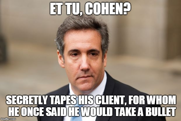 Even You, Brutus? | ET TU, COHEN? SECRETLY TAPES HIS CLIENT, FOR WHOM HE ONCE SAID HE WOULD TAKE A BULLET | image tagged in michael cohen,president trump,tape | made w/ Imgflip meme maker