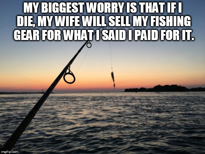 MY BIGGEST WORRY IS THAT IF I DIE, MY WIFE WILL SELL MY FISHING GEAR FOR WHAT I SAID I PAID FOR IT. | image tagged in fishing | made w/ Imgflip meme maker