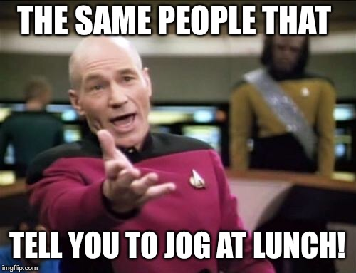 piccard | THE SAME PEOPLE THAT TELL YOU TO JOG AT LUNCH! | image tagged in piccard | made w/ Imgflip meme maker