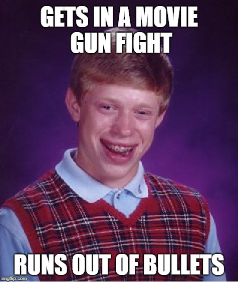 Bad Luck Brian Meme | GETS IN A MOVIE GUN FIGHT RUNS OUT OF BULLETS | image tagged in memes,bad luck brian | made w/ Imgflip meme maker
