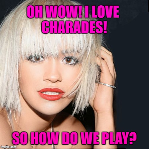 ditz | OH WOW! I LOVE CHARADES! SO HOW DO WE PLAY? | image tagged in ditz | made w/ Imgflip meme maker
