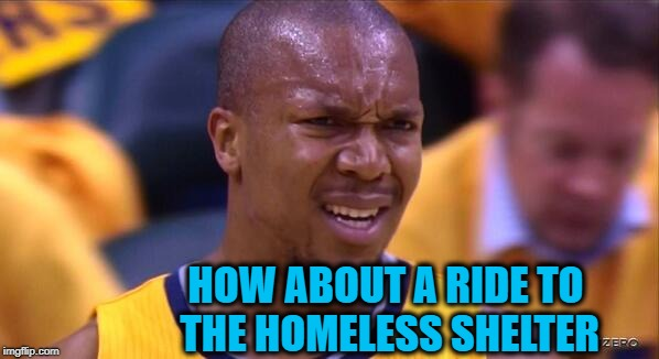 huh | HOW ABOUT A RIDE TO THE HOMELESS SHELTER | image tagged in huh | made w/ Imgflip meme maker