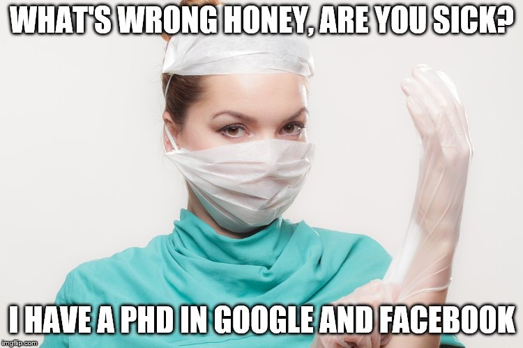 I have a PHD | WHAT'S WRONG HONEY, ARE YOU SICK? I HAVE A PHD IN GOOGLE AND FACEBOOK | image tagged in phd,facebook,google | made w/ Imgflip meme maker
