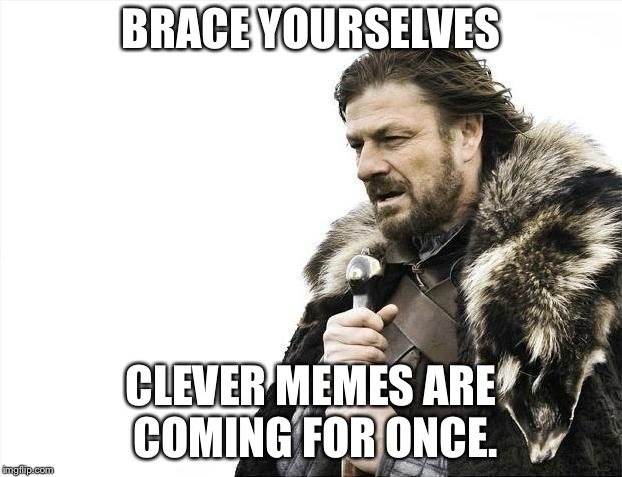 Brace Yourselves X is Coming Meme | BRACE YOURSELVES CLEVER MEMES ARE COMING FOR ONCE. | image tagged in memes,brace yourselves x is coming | made w/ Imgflip meme maker